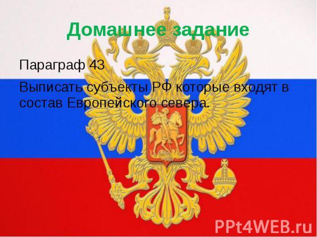 Домашнее заданиеПараграф 43Выписать субъекты РФ которые входят в состав Европейского севера.