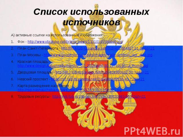 Список использованных источниковА) активные ссылки на использованные изображенияФон - http://www.vbratske.ru/i/bratsk_news/13010165586680.jpgПлан Санкт-Петербурга - http://im4-tub-ru.yandex.net/i?id=472884927-51-72&n=21План Москвы - http://www.g…