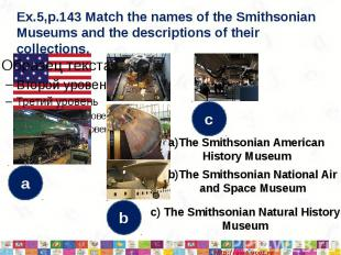 Ex.5,p.143 Match the names of the Smithsonian Museums and the descriptions of th