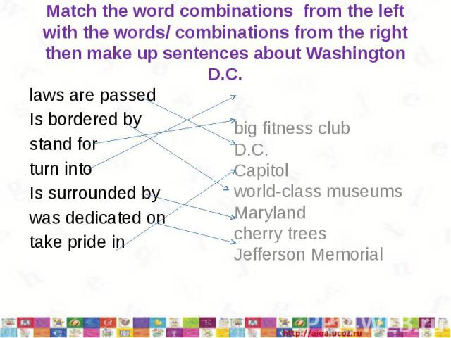 Match the word combinations from the left with the words/ combinations from the right then make up sentences about Washington D.C.laws are passedIs bordered bystand forturn intoIs surrounded bywas dedicated ontake pride in