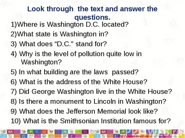 "Look through the text and answer the questions.1)Where is Washington D.C. located?2)What state is Washington in?3) What does ""D.C."" stand for?4) Why is the level of pollution quite low in Washington?5) In what building are the laws passed?6) What is…"