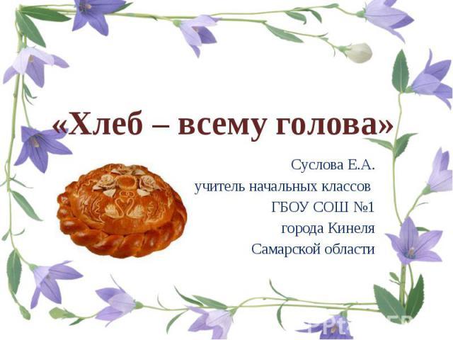 «Хлеб – всему голова»Суслова Е.А. учитель начальных классов ГБОУ СОШ №1 города Кинеля Самарской области