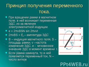 Принцип получения переменного тока.При вращении рамки в магнитном поле, в ней во