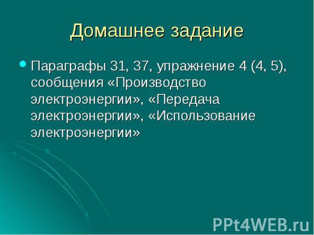Параграфы 31, 37, упражнение 4 (4, 5), сообщения «Производство электроэнергии», «Передача электроэнергии», «Использование электроэнергии»
