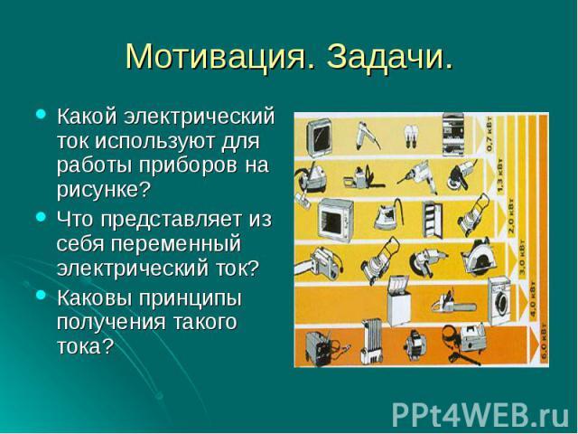 Какой электрический ток используют для работы приборов на рисунке?Что представляет из себя переменный электрический ток?Каковы принципы получения такого тока?