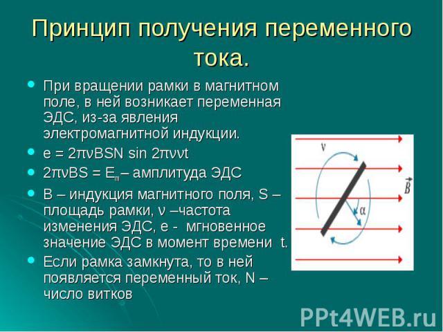 Принцип получения переменного тока.При вращении рамки в магнитном поле, в ней возникает переменная ЭДС, из-за явления электромагнитной индукции.e = 2πνBSN sin 2πννt2πνBS = Em – амплитуда ЭДСВ – индукция магнитного поля, S – площадь рамки, ν –частота…