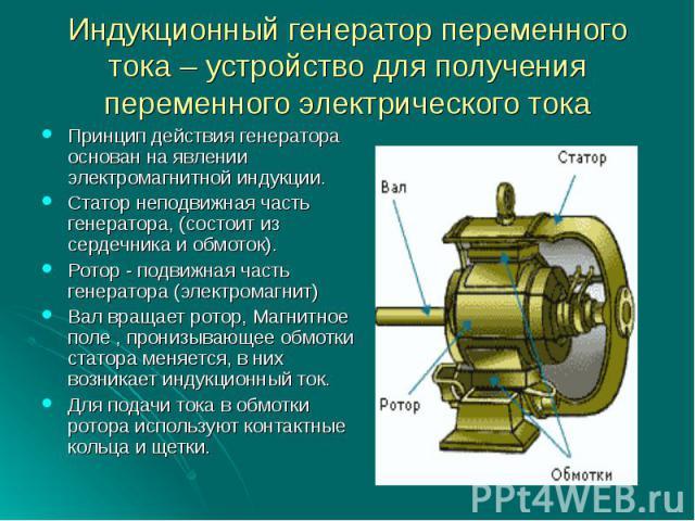 Индукционный генератор переменного тока – устройство для получения переменного электрического токаПринцип действия генератора основан на явлении электромагнитной индукции.Статор неподвижная часть генератора, (состоит из сердечника и обмоток).Ротор -…