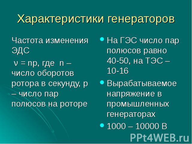 Характеристики генераторовЧастота изменения ЭДС ν = np, где n – число оборотов ротора в секунду, p – число пар полюсов на ротореНа ГЭС число пар полюсов равно 40-50, на ТЭС – 10-16Вырабатываемое напряжение в промышленных генераторах 1000 – 10000 В