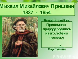 Михаил Михайлович Пришвин1837 - 1954Великая любовь Пришвина к природе родилась и