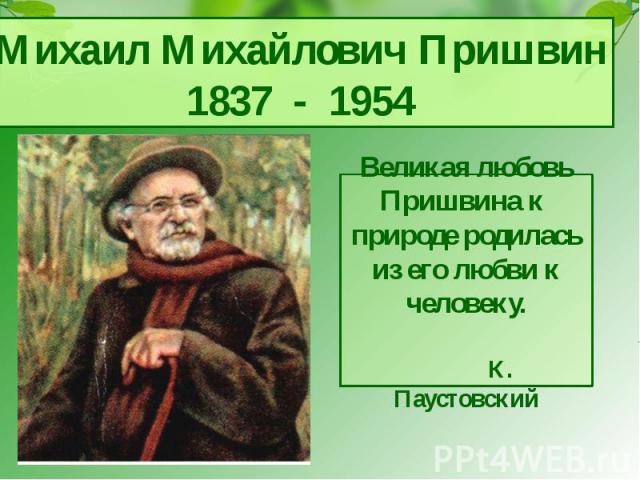 Михаил Михайлович Пришвин1837 - 1954Великая любовь Пришвина к природе родилась из его любви к человеку. К. Паустовский