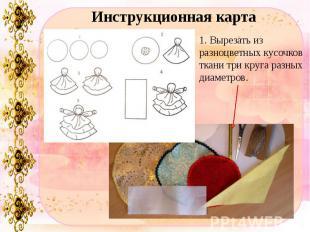 Инструкционная карта1. Вырезать из разноцветных кусочков ткани три круга разных