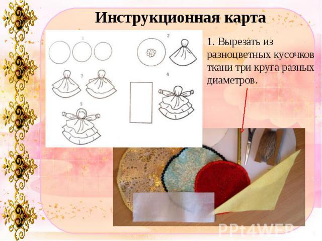 Инструкционная карта1. Вырезать из разноцветных кусочков ткани три круга разных диаметров.