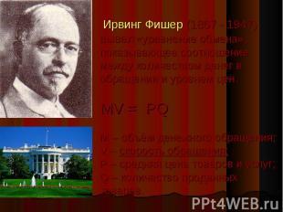 Ирвинг Фишер (1867 - 1947) вывел «уравнение обмена», показывающее соотношение ме