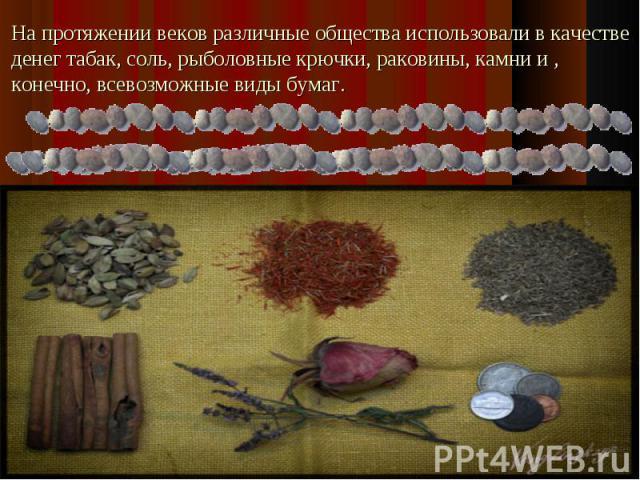..На протяжении веков различные общества использовали в качестве денег табак, соль, рыболовные крючки, раковины, камни и , конечно, всевозможные виды бумаг.