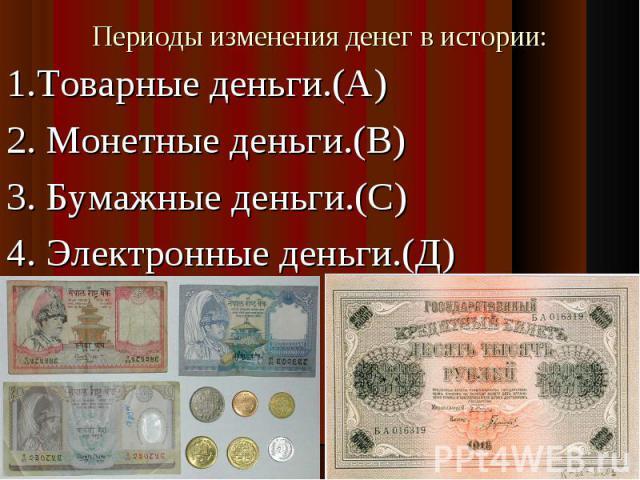 1.Товарные деньги.(А)2. Монетные деньги.(В)3. Бумажные деньги.(С)4. Электронные деньги.(Д)