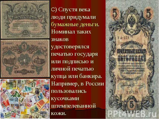 С) Спустя века люди придумали бумажные деньги. Номинал таких знаков удостоверялся печатью государя или подписью и личной печатью купца или банкира. Например, в России пользовались кусочками штемпелеванной кожи.