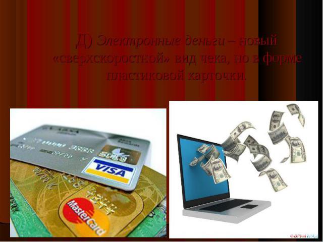 Д) Электронные деньги – новый «сверхскоростной» вид чека, но в форме пластиковой карточки.