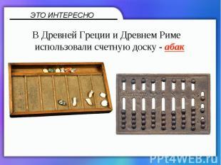 В Древней Греции и Древнем Риме использовали счетную доску - абак
