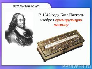 В 1642 году Блез Паскаль изобрел суммирующую машину