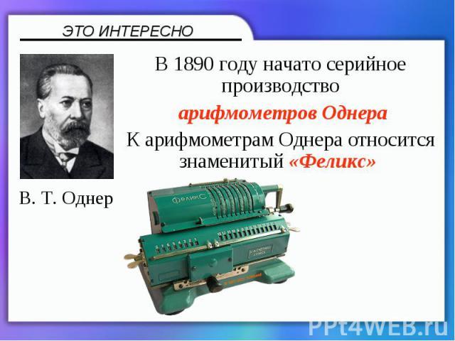 В 1890году начато серийное производство арифмометров ОднераК арифмометрам Однера относится знаменитый «Феликс»