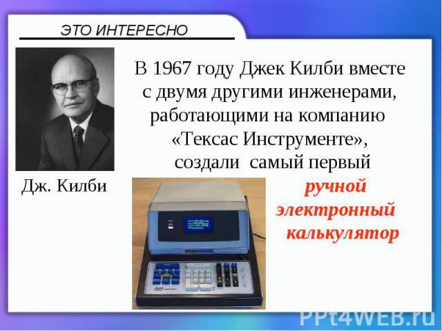 В 1967 году Джек Килби вместе с двумя другими инженерами, работающими на компанию «Тексас Инструменте», создали самый первый ручной электронный калькулятор