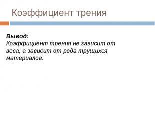 Коэффициент тренияВывод:Коэффициент трения не зависит от веса, а зависит от рода