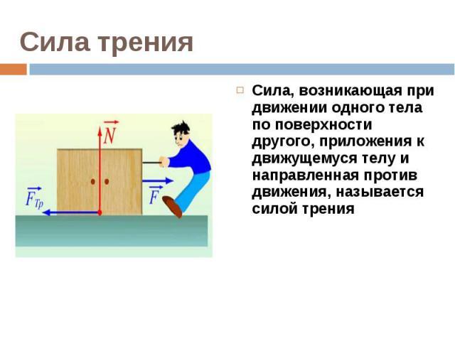 Сила, возникающая при движении одного тела по поверхности другого, приложения к движущемуся телу и направленная против движения, называется силой трения