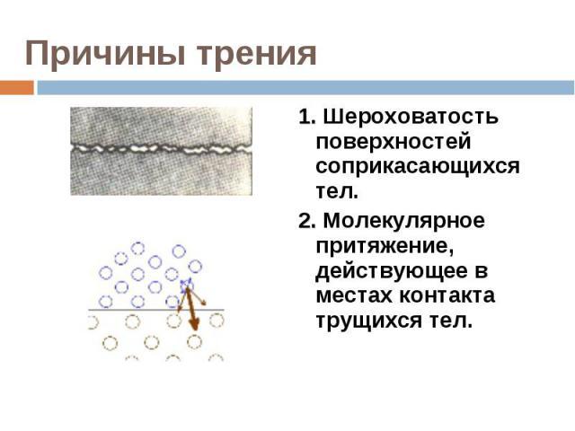 1. Шероховатость поверхностей соприкасающихся тел.2. Молекулярное притяжение, действующее в местах контакта трущихся тел.
