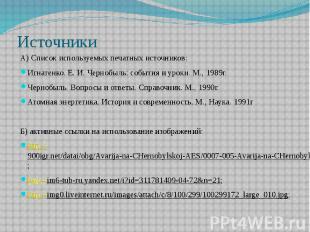 ИсточникиА) Список используемых печатных источников:Игнатенко. Е. И. Чернобыль: