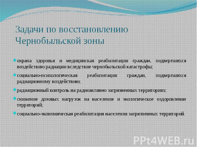 Задачи по восстановлению Чернобыльской зоныохрана здоровья и медицинская реабилитация граждан, подвергшихся воздействию радиации вследствие чернобыльской катастрофы;социально-психологическая реабилитация граждан, подвергшихся радиационному воздейств…