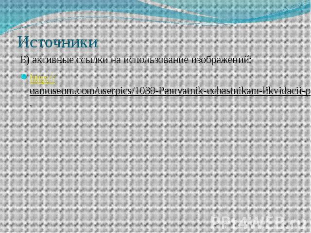 ИсточникиБ) активные ссылки на использование изображений:http://uamuseum.com/userpics/1039-Pamyatnik-uchastnikam-likvidacii-posledstviy-avarii-na-ChAES.jpg.