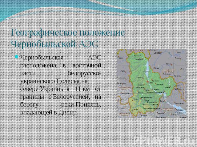 Географическое положение Чернобыльской АЭСЧернобыльская АЭС расположена в восточной части белорусско-украинскогоПолесьяна севереУкраиныв 11км от границы сБелоруссией, на берегу рекиПрипять, впадающей вДнепр.