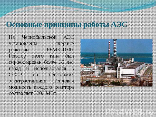 Основные принципы работы АЭСНа Чернобыльской АЭС установлены ядерные реакторы РБМК-1000. Реактор этого типа был спроектирован более 30 лет назад и использовался в СССР на нескольких электростанциях. Тепловая мощность каждого реактора составляет 3200 МВт.