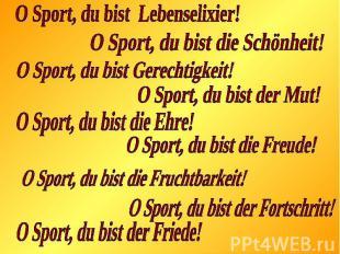 O Sport, du bist Lebenselixier!O Sport, du bist die Schönheit!O Sport, du bist G