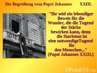 """Die Begrüßung vom Papst Johannes XXIII.""""Ihr seid ein lebendiger Beweis für die W"""