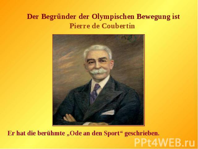 "Der Begründer der Olympischen Bewegung ist Pierre de Coubertin Er hat die berühmte ""Ode an den Sport"" geschrieben."