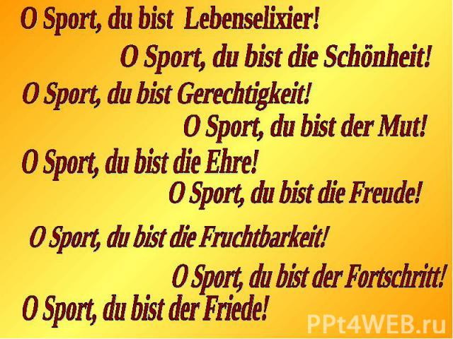O Sport, du bist Lebenselixier!O Sport, du bist die Schönheit!O Sport, du bist Gerechtigkeit!