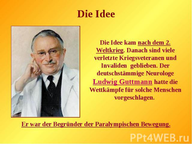 Die Idee kam nach dem 2. Weltkrieg. Danach sind viele verletzte Kriegsveteranen und Invaliden geblieben. Der deutschstämmige Neurologe Ludwig Guttmann hatte die Wettkämpfe für solche Menschen vorgeschlagen. Er war der Begründer der Paralympischen Be…