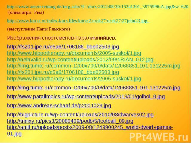 http://www.aerztezeitung.de/img.ashx?f=/docs/2012/08/30/153a1301_3975996-A.jpg&w=620 (олим.игры Рим)http://www.kurse.ru/index-kurs.files/kurse2/urok27/urok27/27john23.jpg (выступление Папы Римского)Изображения спортсменов-паралимпийцев:http://fs201.…