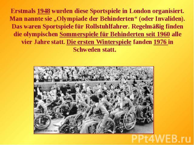 """Erstmals 1948 wurden diese Sportspiele in London organisiert. Man nannte sie """"Olympiade der Behinderten"""" (oder Invaliden). Das waren Sportspiele für Rollstuhlfahrer. Regelmäßig finden die olympischen Sommerspiele für Behinderten seit 1960 alle vier …"""