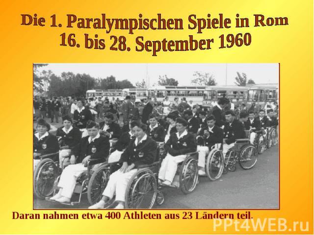 Die 1. Paralympischen Spiele in Rom16. bis 28. September 1960Daran nahmen etwa 400 Athleten aus 23 Ländern teil.