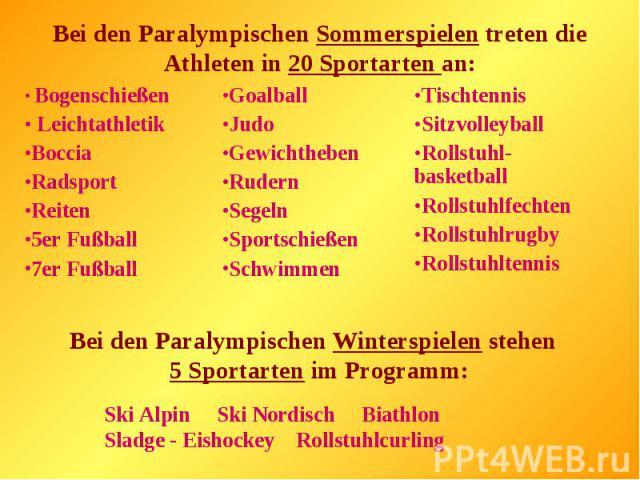 Bei den Paralympischen Sommerspielen treten die Athleten in 20 Sportarten an:Bei den Paralympischen Winterspielen stehen 5 Sportarten im Programm:Ski Alpin Ski Nordisch Biathlon Sladge - Eishockey Rollstuhlcurling