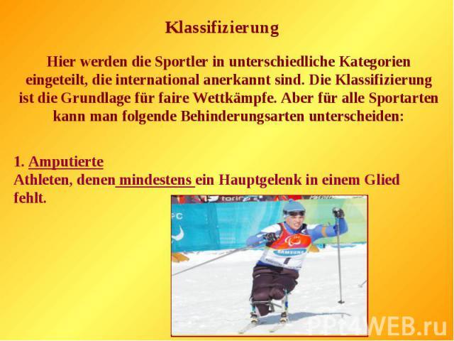 Hier werden die Sportler in unterschiedliche Kategorien eingeteilt, die international anerkannt sind. Die Klassifizierung ist die Grundlage für faire Wettkämpfe. Aber für alle Sportarten kann man folgende Behinderungsarten unterscheiden:1. Amputiert…