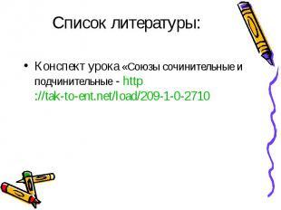 Список литературы:Конспект урока «Союзы сочинительные и подчинительные - http://