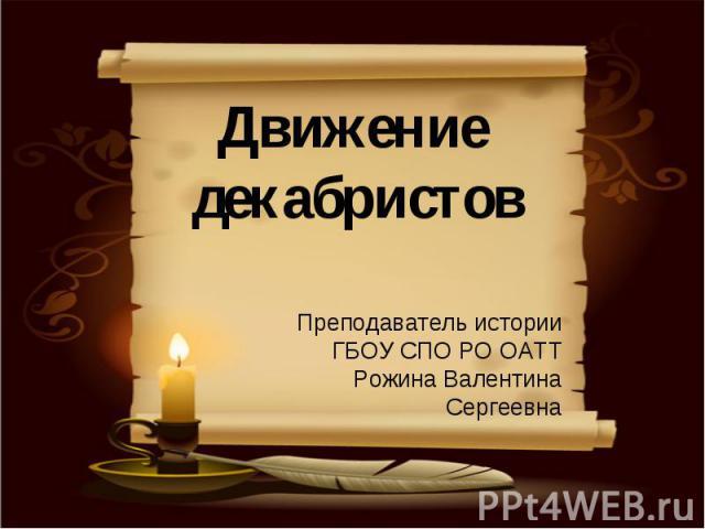 Движение декабристовПреподаватель историиГБОУ СПО РО ОАТТРожина Валентина Сергеевна