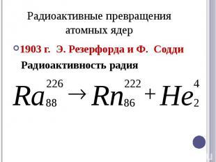 Радиоактивные превращения атомных ядер1903 г. Э. Резерфорда и Ф. Содди Радиоакти
