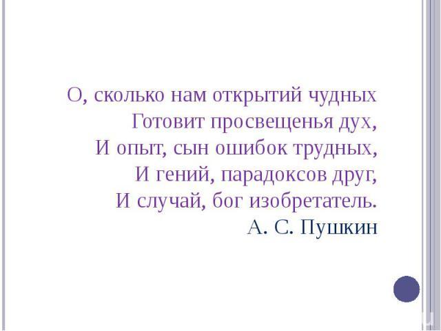 О, сколько нам открытий чудныхГотовит просвещенья дух,И опыт, сын ошибок трудных,И гений, парадоксов друг,И случай, бог изобретатель.А. С. Пушкин