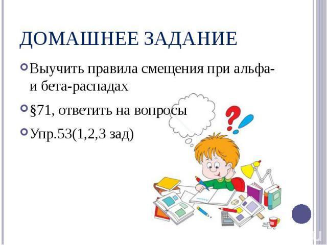 ДОМАШНЕЕ ЗАДАНИЕВыучить правила смещения при альфа- и бета-распадах§71, ответить на вопросыУпр.53(1,2,3 зад)