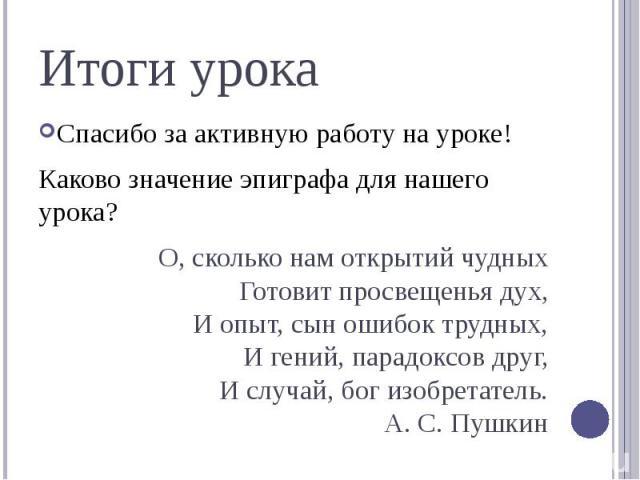 Итоги урокаСпасибо за активную работу на уроке!Каково значение эпиграфа для нашего урока? О, сколько нам открытий чудныхГотовит просвещенья дух,И опыт, сын ошибок трудных,И гений, парадоксов друг,И случай, бог изобретатель.А. С. Пушкин