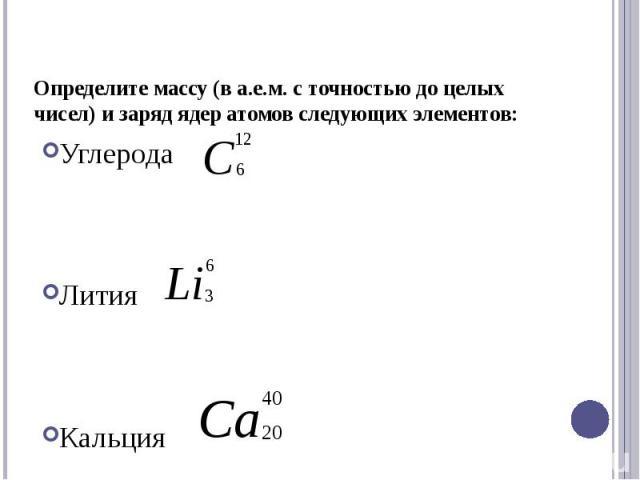 Определите массу (в а.е.м. с точностью до целых чисел) и заряд ядер атомов следующих элементов: УглеродаЛитияКальция